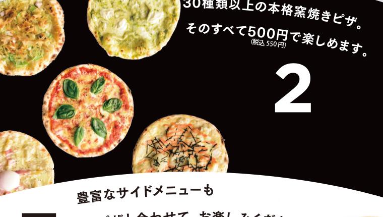 30種類以上の本格窯焼きピザ。其の全てを500円で味わえます。